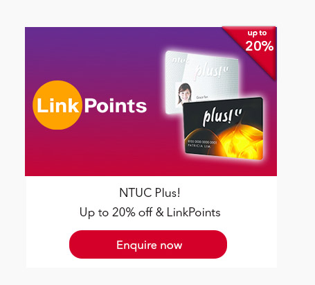 NTUC Plus! Up to 20% off & LinkPoints. Enquire now.
