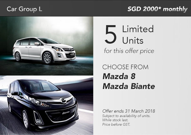 Car Group L - SGD 2000* monthly. 5 limited units for this offer price. Choose from Mazda 8, Mazda Biante. Offer ends 31 March 2018. Subject to availability of units. While stocks last. Price before GST