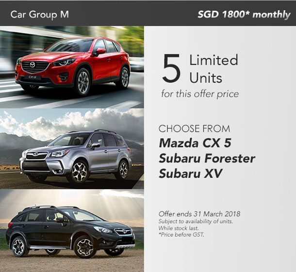 Car Group M - SGD 1800* monthly. 5 limited units for this offer price. Choose from Mazda CX 5, Subaru Forester, Subaru XV. Offer ends 31 March 2018. Subject to availability of units. While stocks last. Price before GST